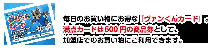 毎日のお買い物にお得な『ヴァンくんカード』。満点カードは 500 円の商品券として、加盟店でのお買い物にご利用できます。
